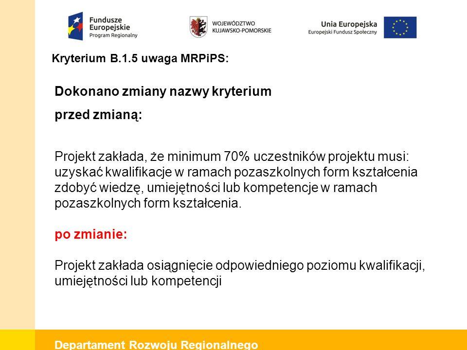 Departament Rozwoju Regionalnego Kryterium B.1.5 uwaga MRPiPS: Dokonano zmiany nazwy kryterium przed zmianą: Projekt zakłada, że minimum 70% uczestnik