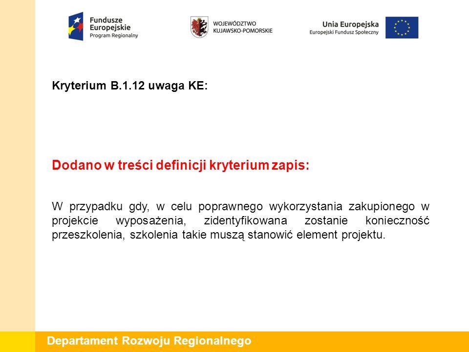 Departament Rozwoju Regionalnego Kryterium B.1.12 uwaga KE: Dodano w treści definicji kryterium zapis: W przypadku gdy, w celu poprawnego wykorzystani
