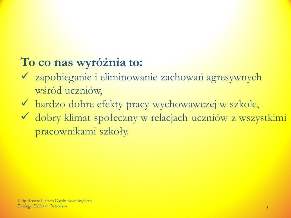 II Społeczne Liceum Ogólnokształcące im. Toniego Halika w Ostrołęce 5 To co nas wyróżnia to: zapobieganie i eliminowanie zachowań agresywnych wśród uc