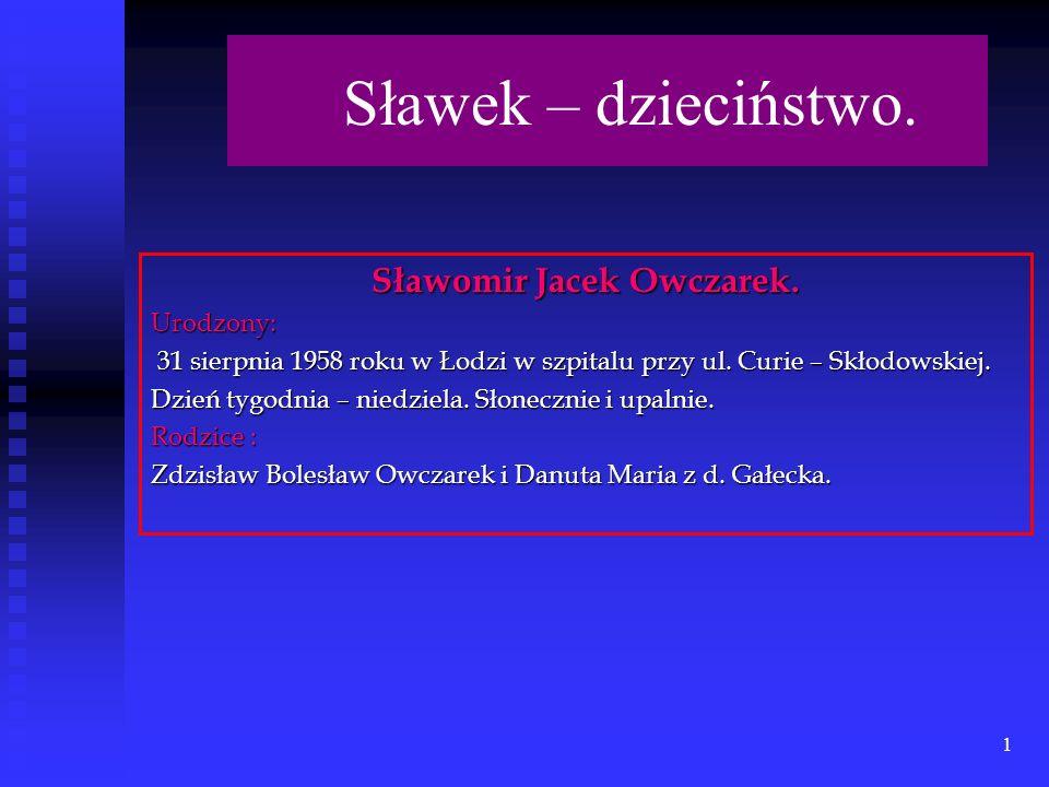 1 Sławomir Jacek Owczarek.Urodzony: 31 sierpnia 1958 roku w Łodzi w szpitalu przy ul.