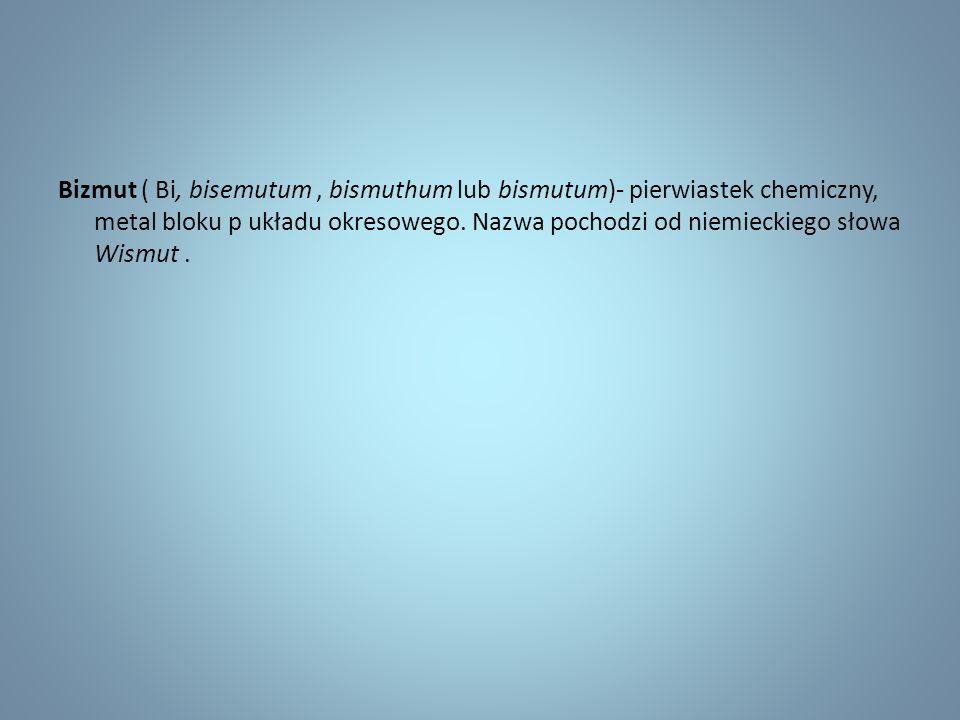 Bizmut ( Bi, bisemutum, bismuthum lub bismutum)- pierwiastek chemiczny, metal bloku p układu okresowego.
