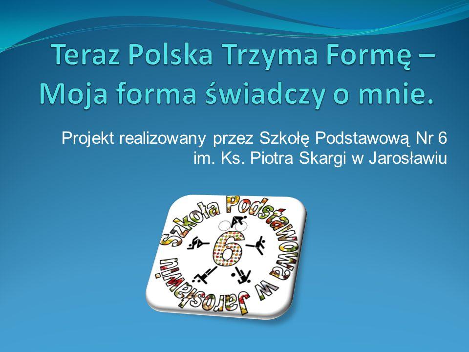 Projekt realizowany przez Szkołę Podstawową Nr 6 im. Ks. Piotra Skargi w Jarosławiu
