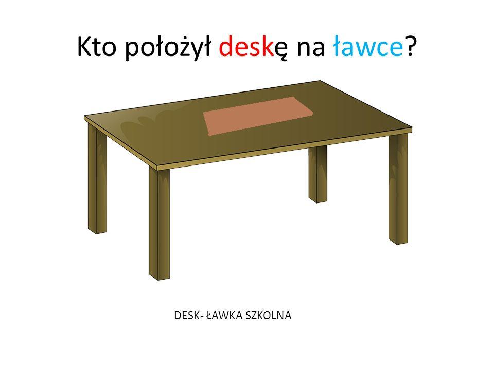 Kto położył deskę na ławce DESK- ŁAWKA SZKOLNA