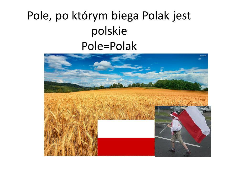 Pole, po którym biega Polak jest polskie Pole=Polak