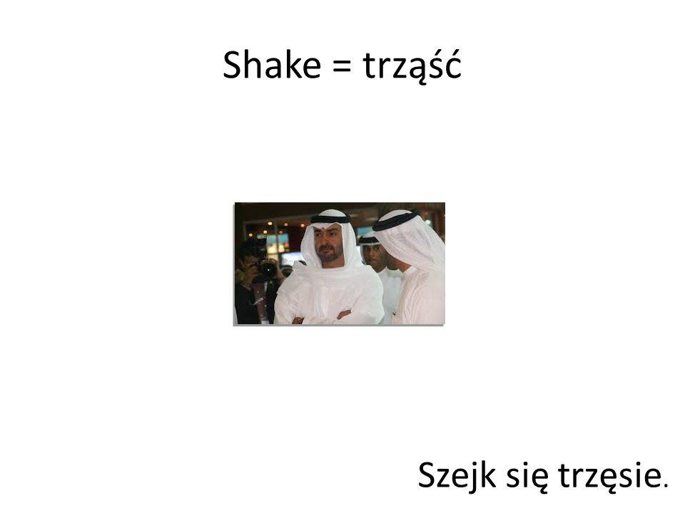 Shake = trząść Szejk się trzęsie.