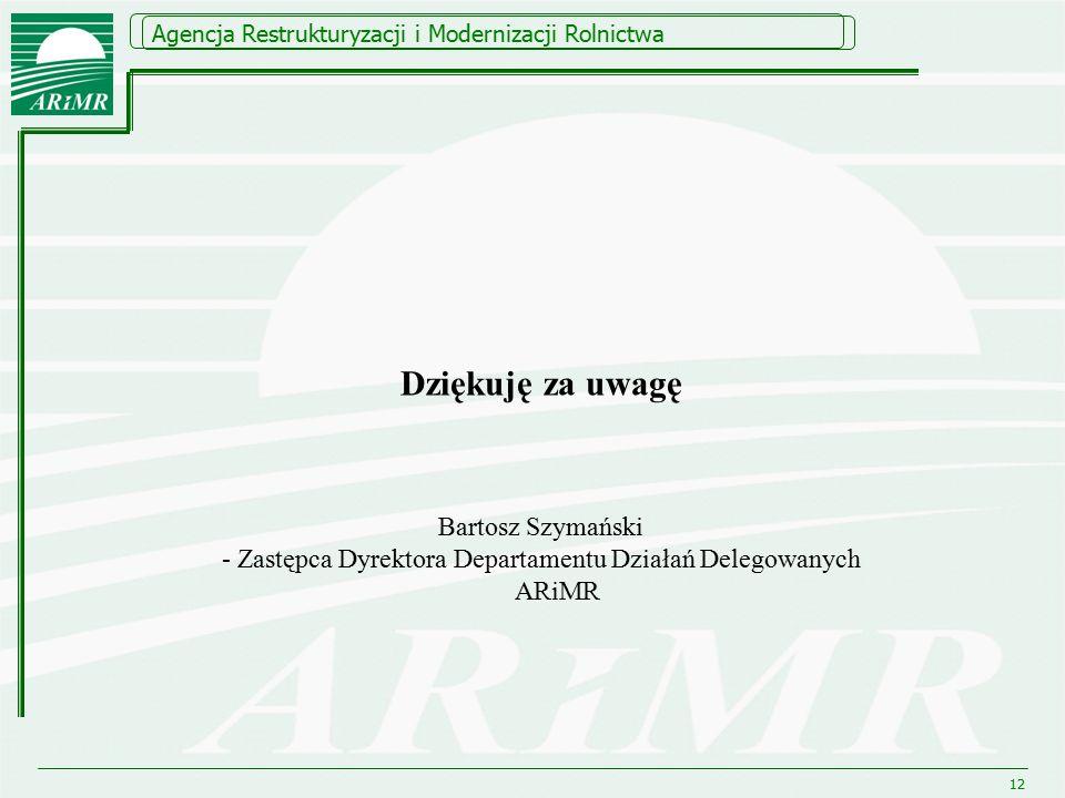 Agencja Restrukturyzacji i Modernizacji Rolnictwa 12 Dziękuję za uwagę Bartosz Szymański - Zastępca Dyrektora Departamentu Działań Delegowanych ARiMR