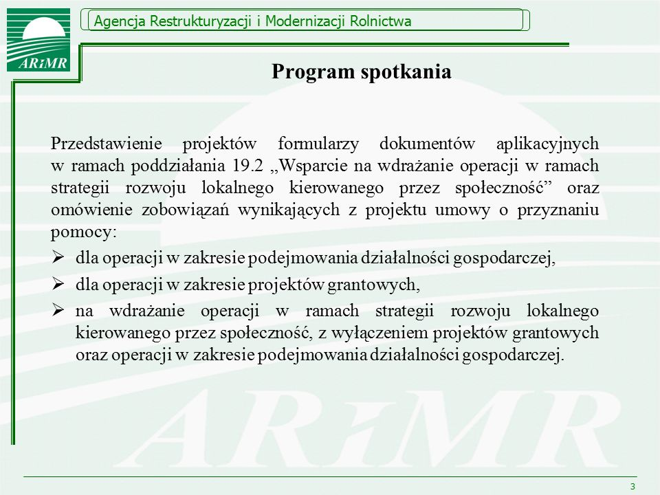 """Agencja Restrukturyzacji i Modernizacji Rolnictwa Program spotkania Przedstawienie projektów formularzy dokumentów aplikacyjnych w ramach poddziałania 19.2 """"Wsparcie na wdrażanie operacji w ramach strategii rozwoju lokalnego kierowanego przez społeczność oraz omówienie zobowiązań wynikających z projektu umowy o przyznaniu pomocy:  dla operacji w zakresie podejmowania działalności gospodarczej,  dla operacji w zakresie projektów grantowych,  na wdrażanie operacji w ramach strategii rozwoju lokalnego kierowanego przez społeczność, z wyłączeniem projektów grantowych oraz operacji w zakresie podejmowania działalności gospodarczej."""