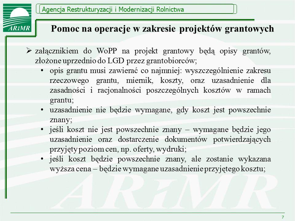 Agencja Restrukturyzacji i Modernizacji Rolnictwa 7  załącznikiem do WoPP na projekt grantowy będą opisy grantów, złożone uprzednio do LGD przez grantobiorców; opis grantu musi zawierać co najmniej: wyszczególnienie zakresu rzeczowego grantu, miernik, koszty, oraz uzasadnienie dla zasadności i racjonalności poszczególnych kosztów w ramach grantu; uzasadnienie nie będzie wymagane, gdy koszt jest powszechnie znany; jeśli koszt nie jest powszechnie znany – wymagane będzie jego uzasadnienie oraz dostarczenie dokumentów potwierdzających przyjęty poziom cen, np.