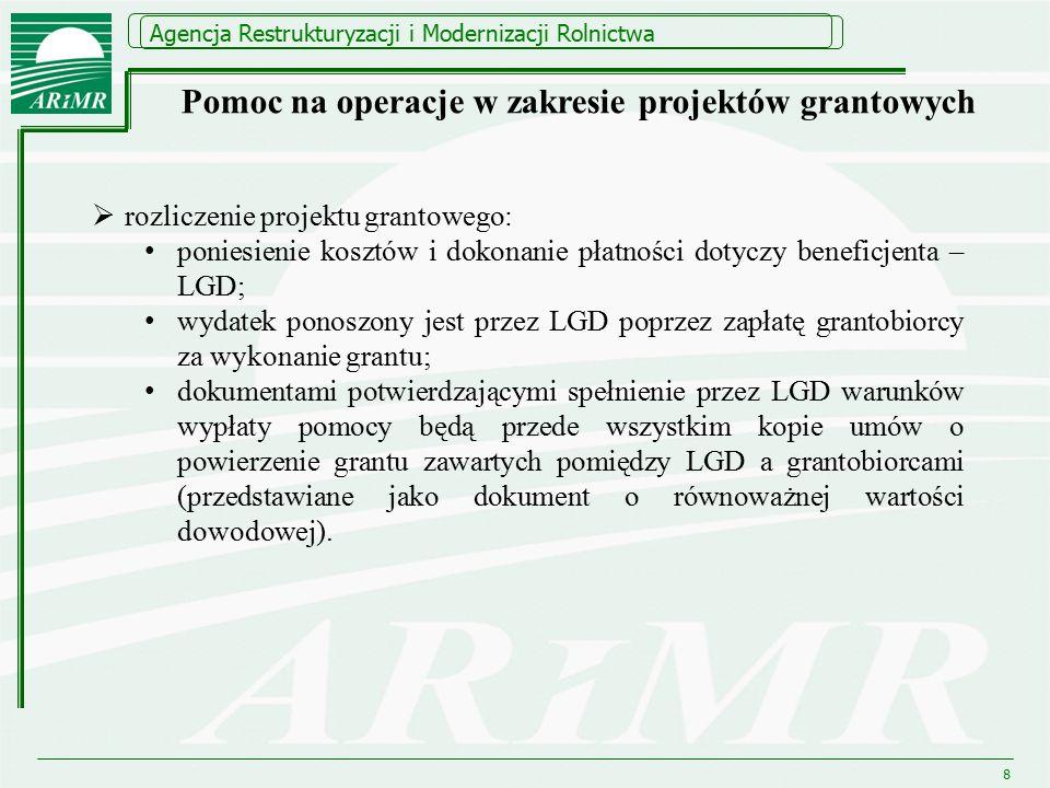Agencja Restrukturyzacji i Modernizacji Rolnictwa 8  rozliczenie projektu grantowego: poniesienie kosztów i dokonanie płatności dotyczy beneficjenta – LGD; wydatek ponoszony jest przez LGD poprzez zapłatę grantobiorcy za wykonanie grantu; dokumentami potwierdzającymi spełnienie przez LGD warunków wypłaty pomocy będą przede wszystkim kopie umów o powierzenie grantu zawartych pomiędzy LGD a grantobiorcami (przedstawiane jako dokument o równoważnej wartości dowodowej).
