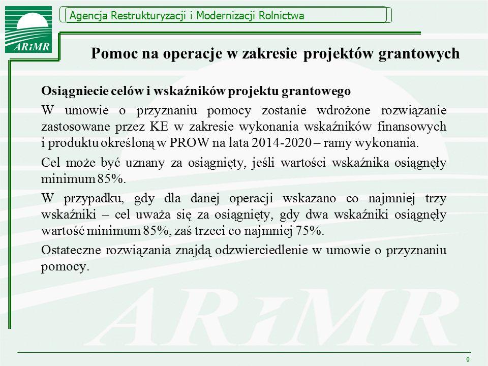Agencja Restrukturyzacji i Modernizacji Rolnictwa Pomoc na operacje w zakresie projektów grantowych Osiągniecie celów i wskaźników projektu grantowego W umowie o przyznaniu pomocy zostanie wdrożone rozwiązanie zastosowane przez KE w zakresie wykonania wskaźników finansowych i produktu określoną w PROW na lata 2014-2020 – ramy wykonania.