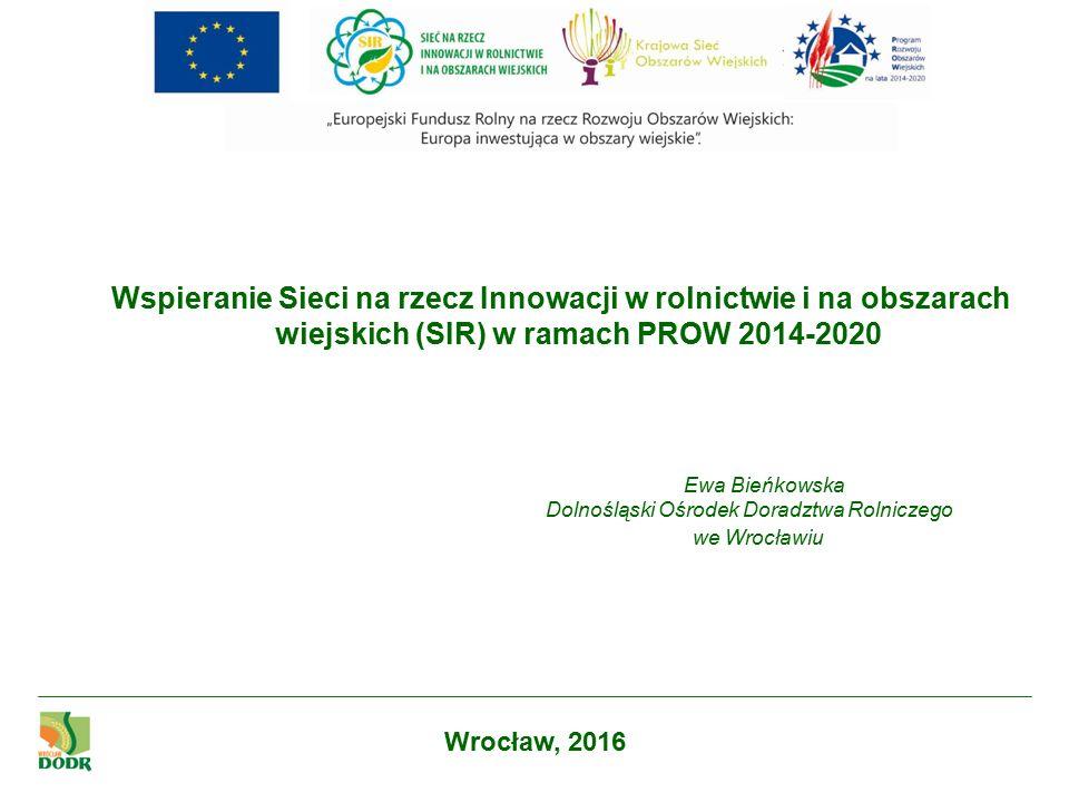 Wspieranie Sieci na rzecz Innowacji w rolnictwie i na obszarach wiejskich (SIR) w ramach PROW 2014-2020 Ewa Bieńkowska Dolnośląski Ośrodek Doradztwa Rolniczego we Wrocławiu Wrocław, 2016