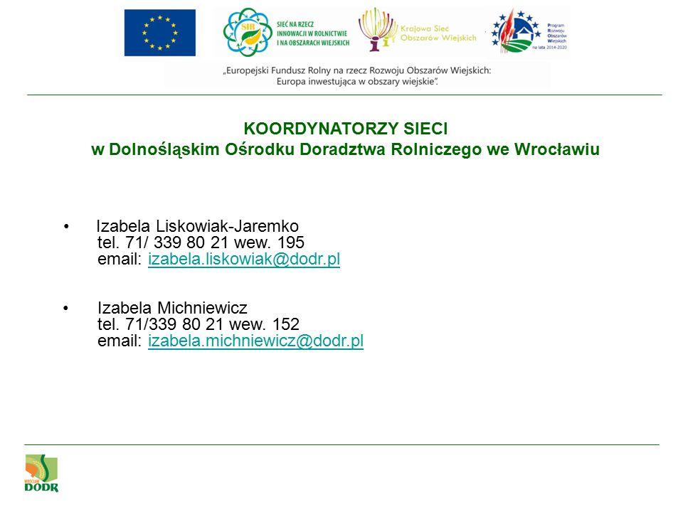 KOORDYNATORZY SIECI w Dolnośląskim Ośrodku Doradztwa Rolniczego we Wrocławiu Izabela Liskowiak-Jaremko tel.