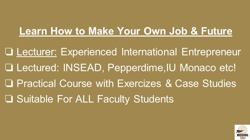 Learn How to Make Your Own Job & Future ❏ Lecturer: Experienced International Entrepreneur ❏ Lectured: INSEAD, Pepperdime,IU Monaco etc.