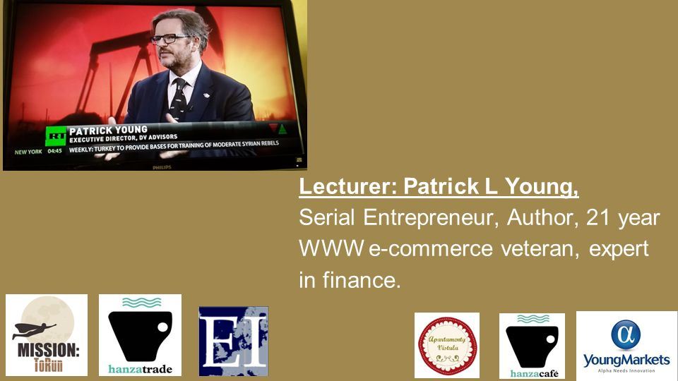 Lecturer: Patrick L Young, Serial Entrepreneur, Author, 21 year WWW e-commerce veteran, expert in finance.