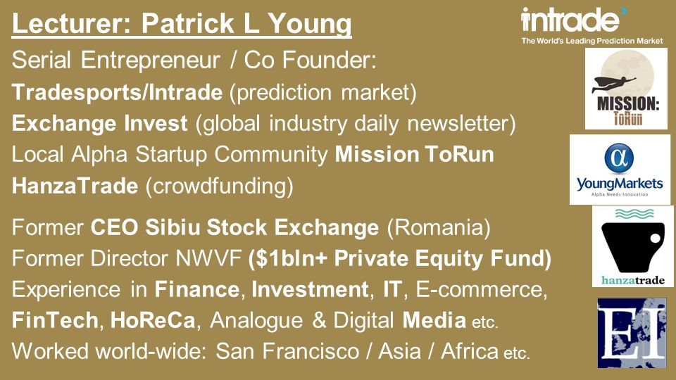Lecturer: Patrick L Young Serial Entrepreneur / Co Founder: Tradesports/Intrade (prediction market) Exchange Invest (global industry daily newsletter) Local Alpha Startup Community Mission ToRun HanzaTrade (crowdfunding) Former CEO Sibiu Stock Exchange (Romania) Former Director NWVF ($1bln+ Private Equity Fund) Experience in Finance, Investment, IT, E-commerce, FinTech, HoReCa, Analogue & Digital Media etc.