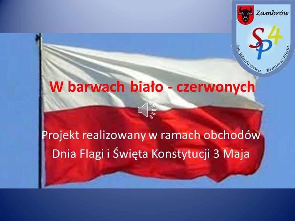 W barwach biało - czerwonych Projekt realizowany w ramach obchodów Dnia Flagi i Święta Konstytucji 3 Maja