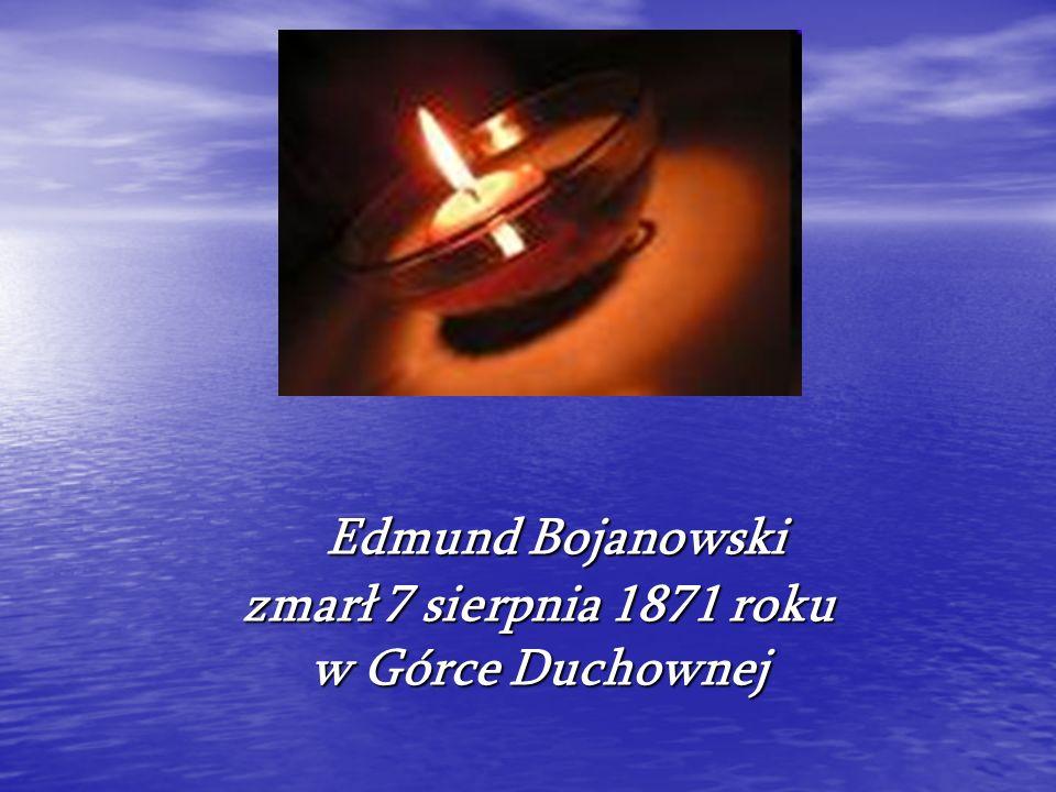 Edmund Bojanowski zmarł 7 sierpnia 1871 roku w Górce Duchownej Edmund Bojanowski zmarł 7 sierpnia 1871 roku w Górce Duchownej