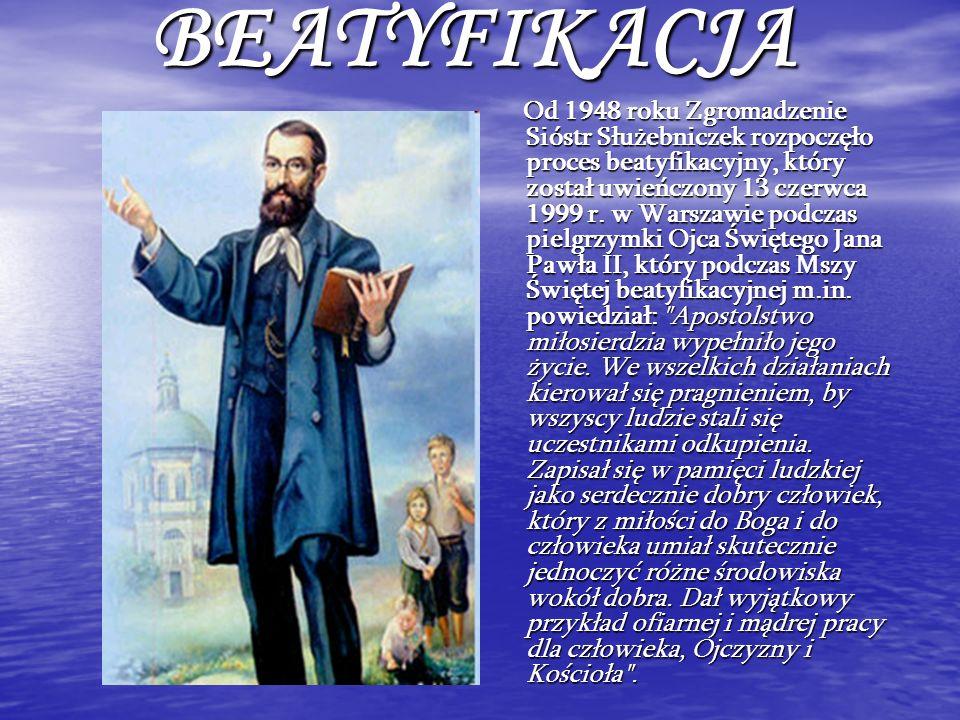 BEATYFIKACJA Od 1948 roku Zgromadzenie Sióstr Służebniczek rozpoczęło proces beatyfikacyjny, który został uwieńczony 13 czerwca 1999 r. w Warszawie po
