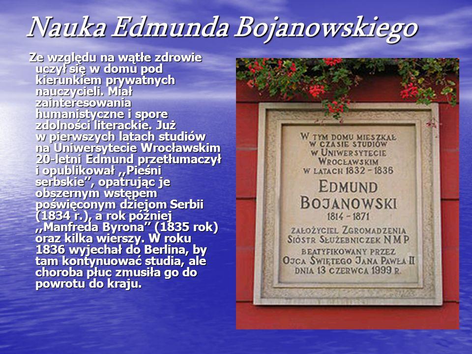 Nauka Edmunda Bojanowskiego Ze względu na wątłe zdrowie uczył się w domu pod kierunkiem prywatnych nauczycieli. Miał zainteresowania humanistyczne i s