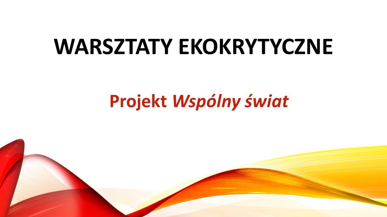 WARSZTATY EKOKRYTYCZNE Projekt Wspólny świat