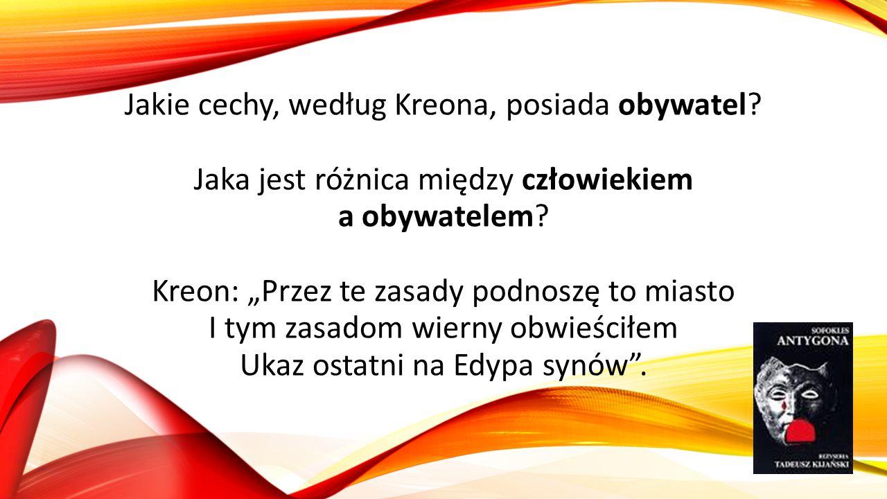 """Jakie cechy, według Kreona, posiada obywatel? Jaka jest różnica między człowiekiem a obywatelem? Kreon: """"Przez te zasady podnoszę to miasto I tym zasa"""