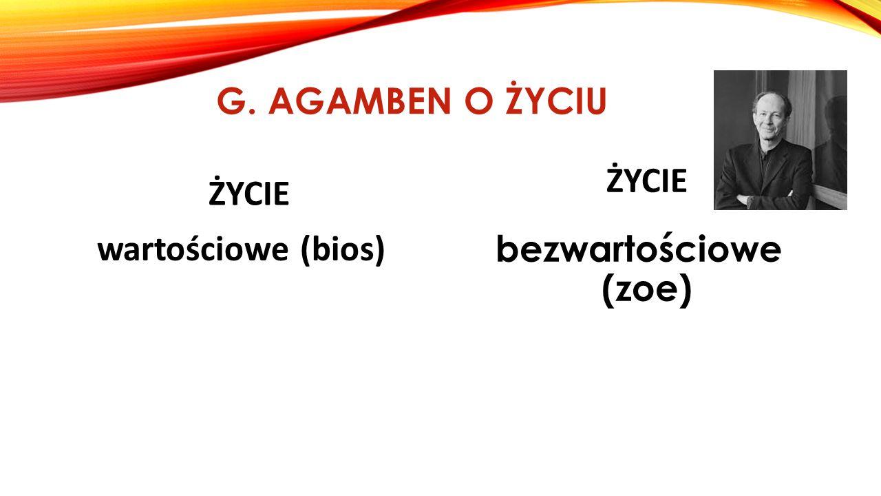 G. AGAMBEN O ŻYCIU ŻYCIE wartościowe (bios) ŻYCIE bezwartościowe (zoe)