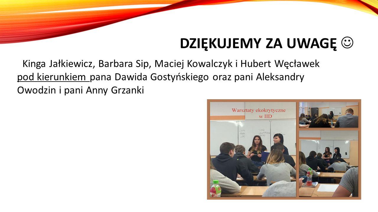 DZIĘKUJEMY ZA UWAGĘ Kinga Jałkiewicz, Barbara Sip, Maciej Kowalczyk i Hubert Węcławek pod kierunkiem pana Dawida Gostyńskiego oraz pani Aleksandry Owo