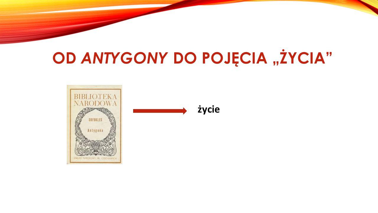"""OD ANTYGONY DO POJĘCIA """"ŻYCIA"""" życie"""