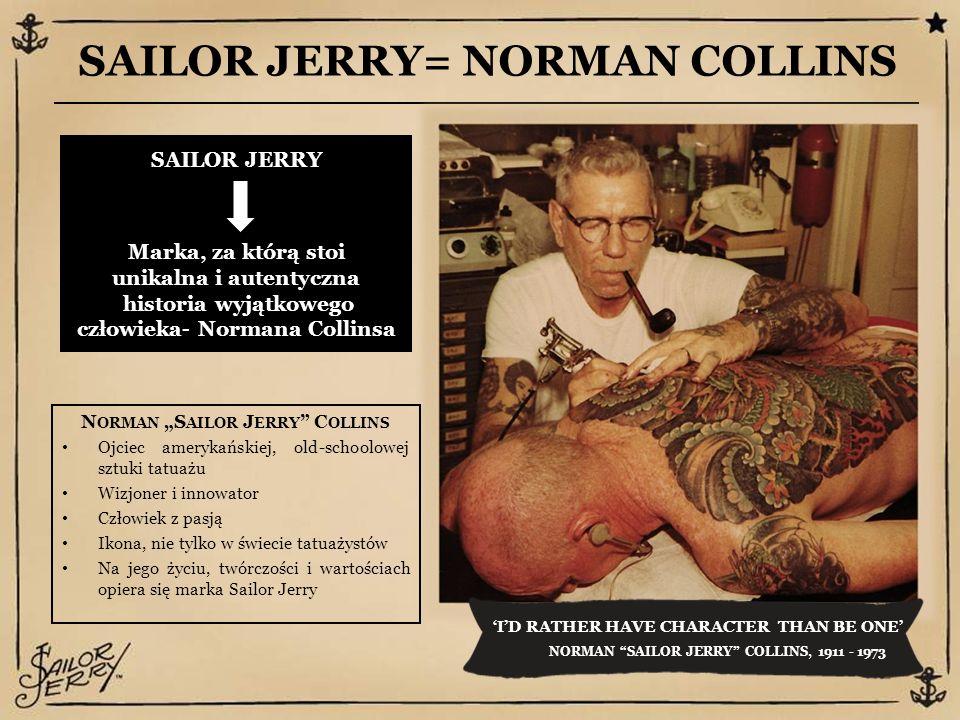 """SAILOR JERRY= NORMAN COLLINS 'I'D RATHER HAVE CHARACTER THAN BE ONE' NORMAN SAILOR JERRY COLLINS, 1911 - 1973 SAILOR JERRY Marka, za którą stoi unikalna i autentyczna historia wyjątkowego człowieka- Normana Collinsa N ORMAN """"S AILOR J ERRY C OLLINS Ojciec amerykańskiej, old-schoolowej sztuki tatuażu Wizjoner i innowator Człowiek z pasją Ikona, nie tylko w świecie tatuażystów Na jego życiu, twórczości i wartościach opiera się marka Sailor Jerry"""