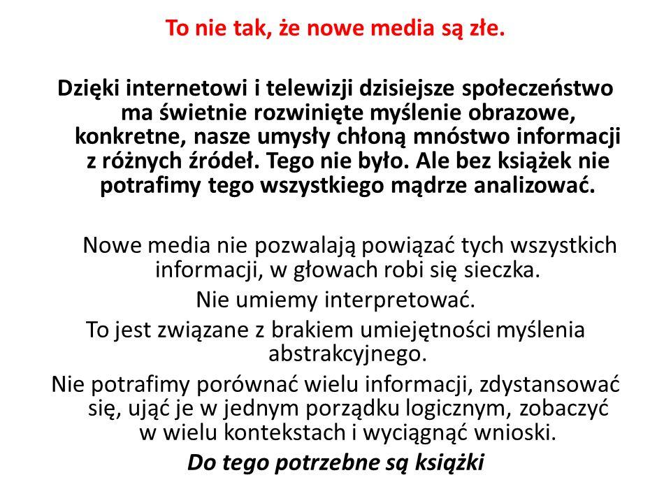 To nie tak, że nowe media są złe. Dzięki internetowi i telewizji dzisiejsze społeczeństwo ma świetnie rozwinięte myślenie obrazowe, konkretne, nasze u