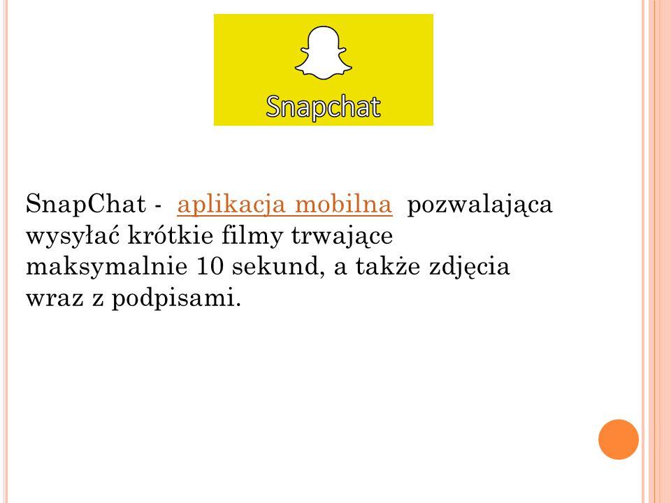 SnapChat - aplikacja mobilna pozwalającaaplikacja mobilna wysyłać krótkie filmy trwające maksymalnie 10 sekund, a także zdjęcia wraz z podpisami.