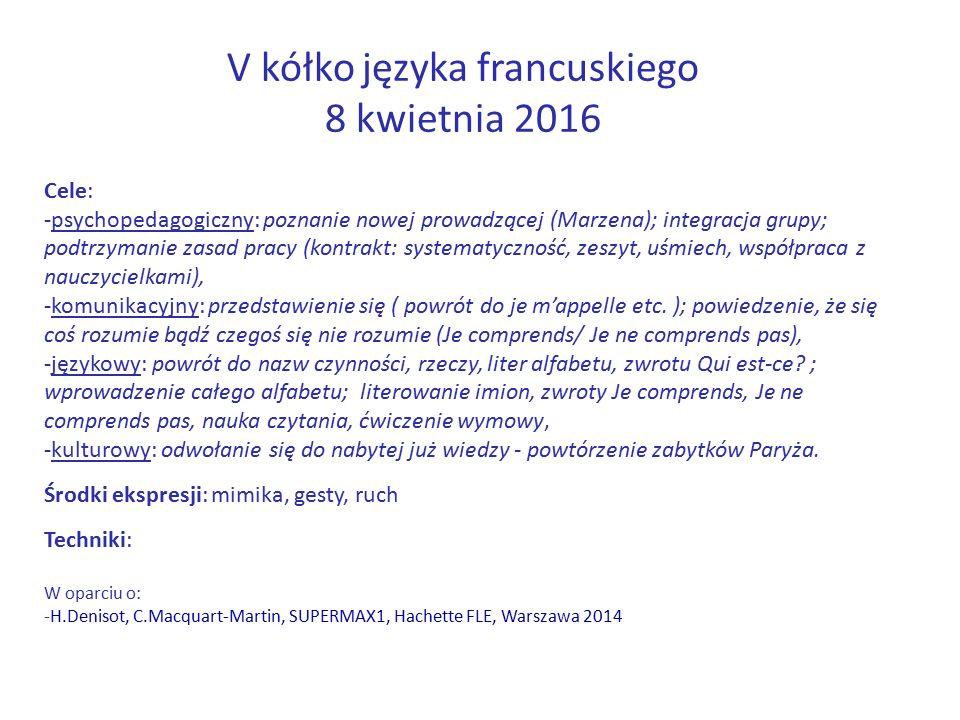 V kółko języka francuskiego 8 kwietnia 2016 Cele: -psychopedagogiczny: poznanie nowej prowadzącej (Marzena); integracja grupy; podtrzymanie zasad pracy (kontrakt: systematyczność, zeszyt, uśmiech, współpraca z nauczycielkami), -komunikacyjny: przedstawienie się ( powrót do je m'appelle etc.