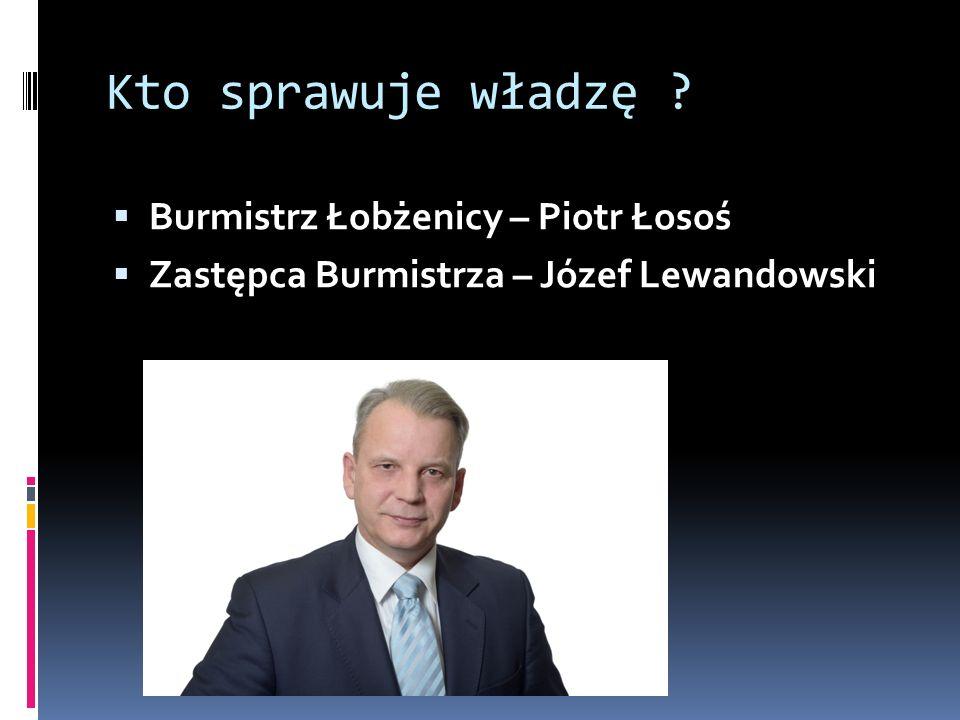 Kto sprawuje władzę ?  Burmistrz Łobżenicy – Piotr Łosoś  Zastępca Burmistrza – Józef Lewandowski