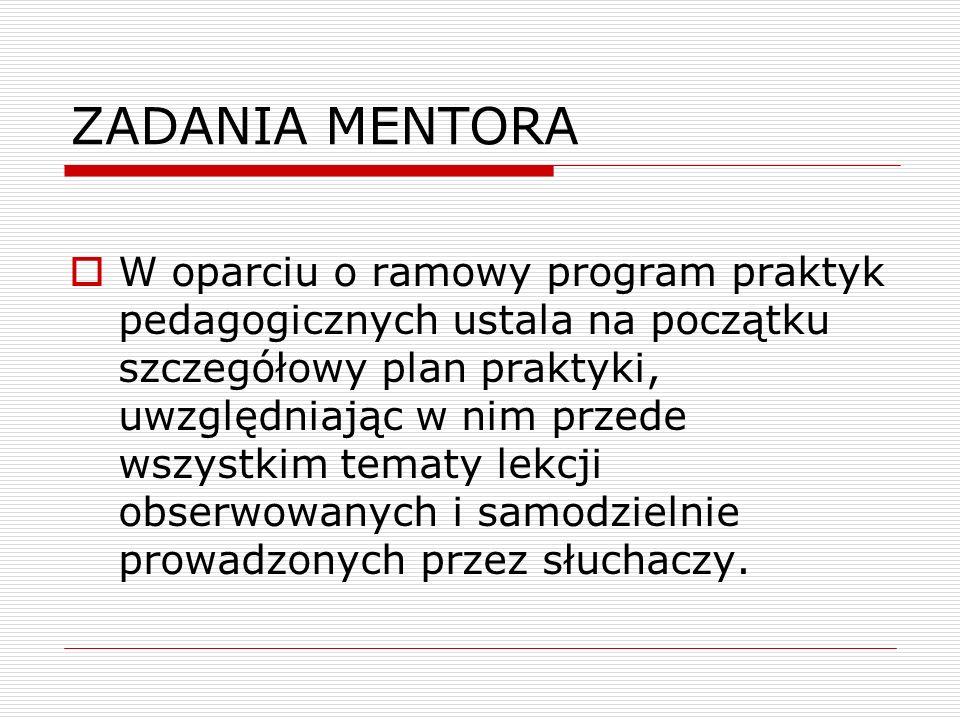 ZADANIA MENTORA  W oparciu o ramowy program praktyk pedagogicznych ustala na początku szczegółowy plan praktyki, uwzględniając w nim przede wszystkim