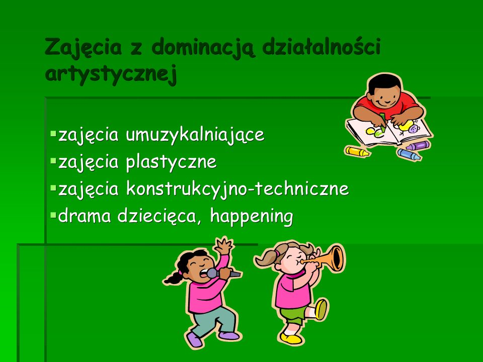 Zajęcia z dominacją działalności artystycznej  zajęcia umuzykalniające  zajęcia plastyczne  zajęcia konstrukcyjno-techniczne  drama dziecięca, hap