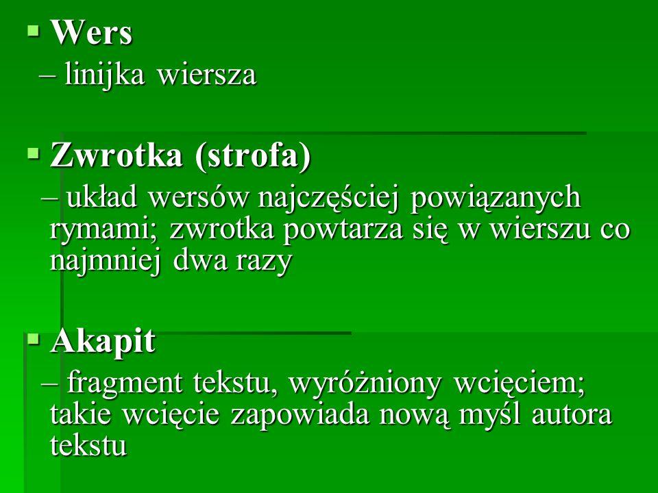  Wers – linijka wiersza – linijka wiersza  Zwrotka (strofa) – układ wersów najczęściej powiązanych rymami; zwrotka powtarza się w wierszu co najmnie