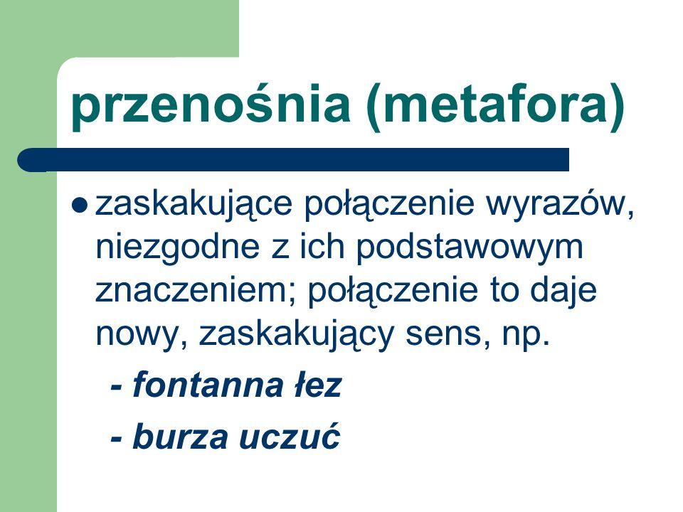 przenośnia (metafora) zaskakujące połączenie wyrazów, niezgodne z ich podstawowym znaczeniem; połączenie to daje nowy, zaskakujący sens, np. - fontann