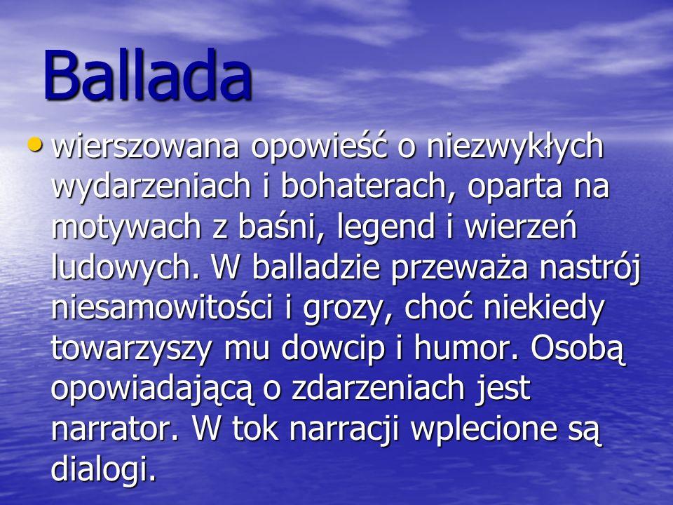 Ballada wierszowana opowieść o niezwykłych wydarzeniach i bohaterach, oparta na motywach z baśni, legend i wierzeń ludowych. W balladzie przeważa nast