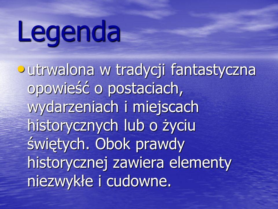 Legenda utrwalona w tradycji fantastyczna opowieść o postaciach, wydarzeniach i miejscach historycznych lub o życiu świętych. Obok prawdy historycznej