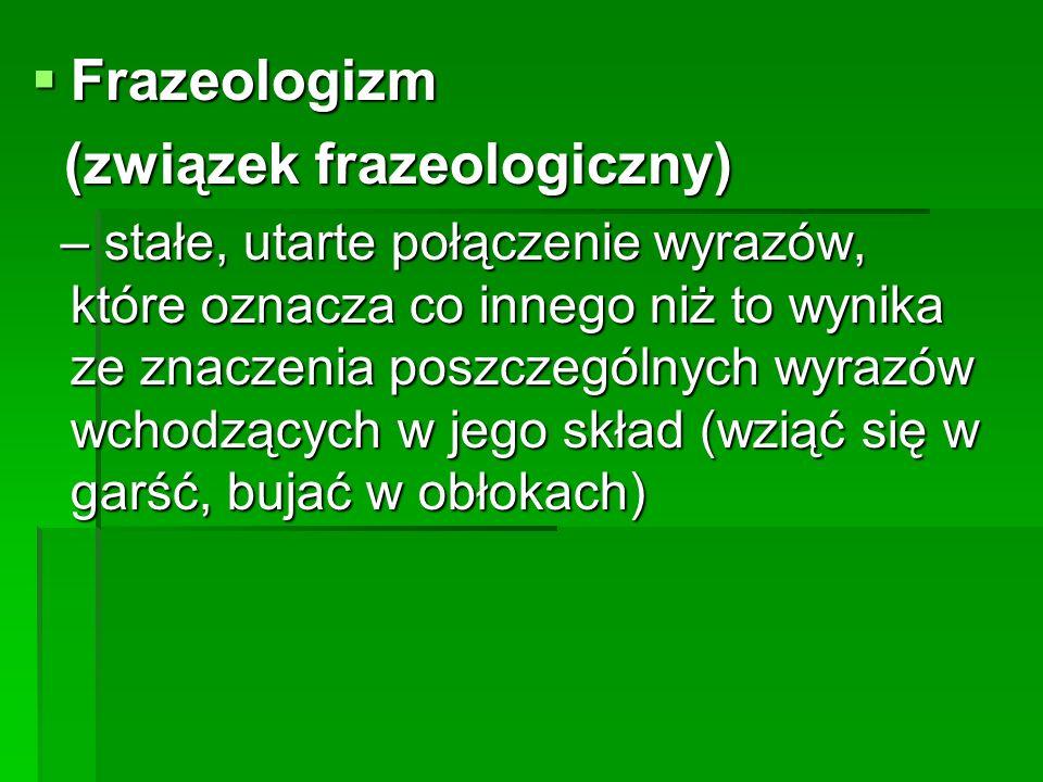  Frazeologizm (związek frazeologiczny) (związek frazeologiczny) – stałe, utarte połączenie wyrazów, które oznacza co innego niż to wynika ze znaczeni