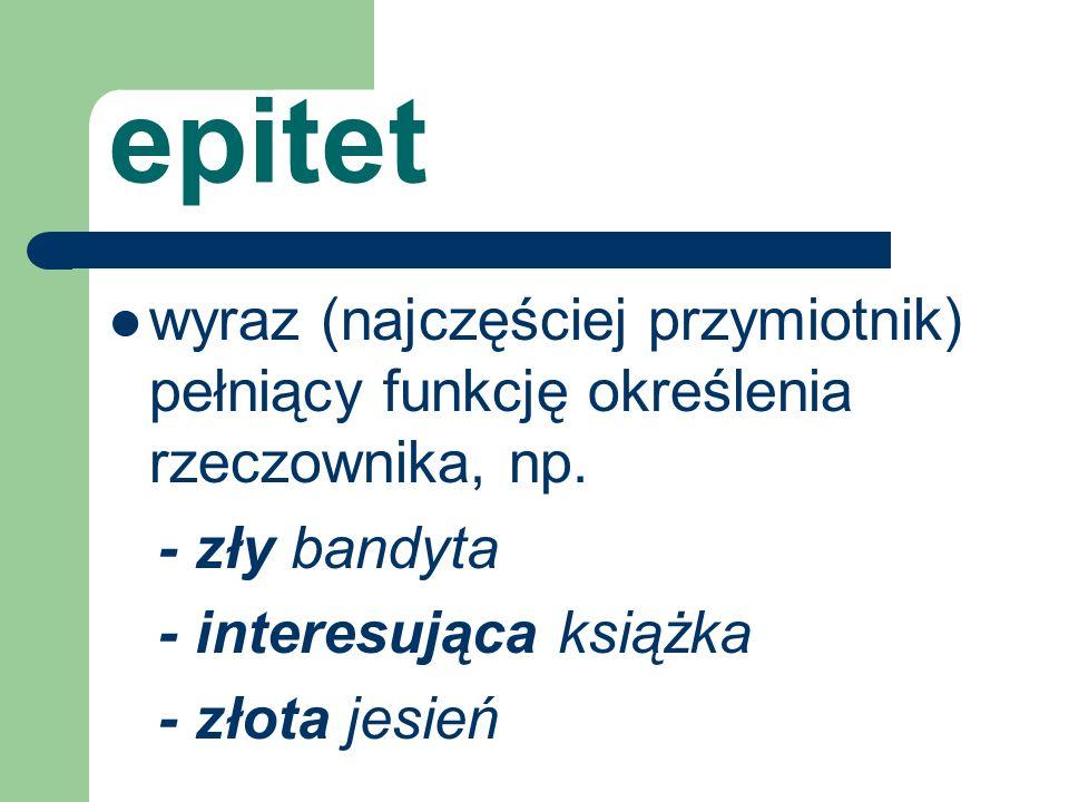 epitet wyraz (najczęściej przymiotnik) pełniący funkcję określenia rzeczownika, np. - zły bandyta - interesująca książka - złota jesień