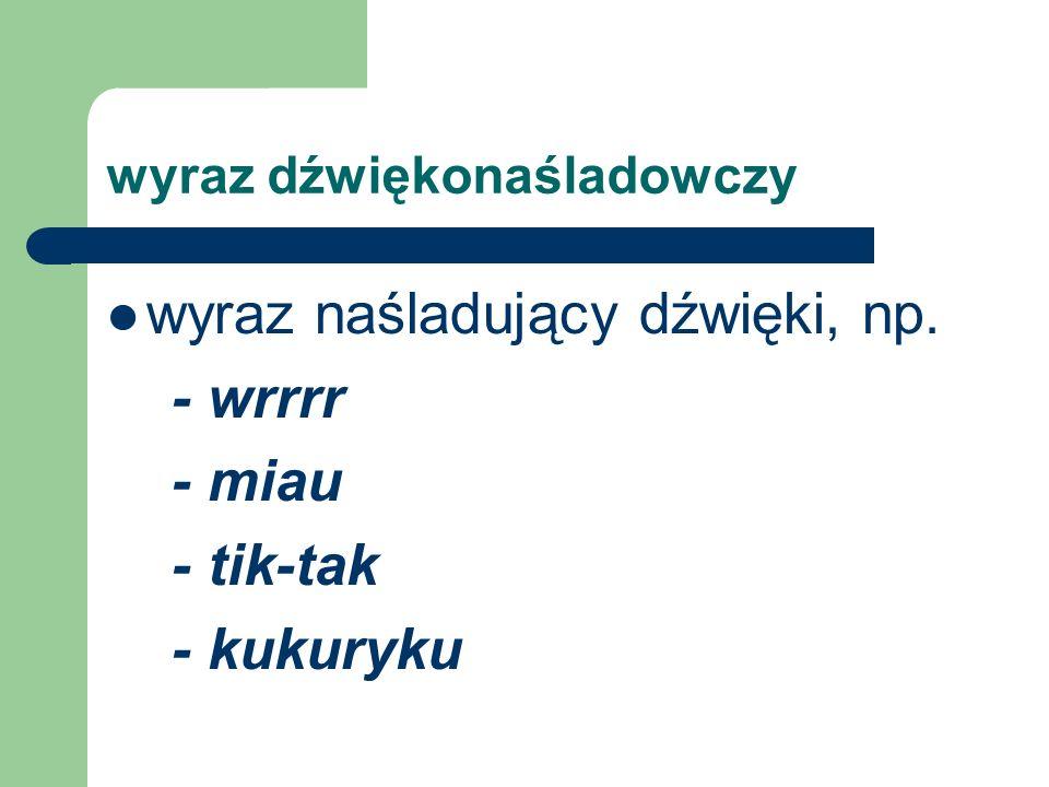 wyraz dźwiękonaśladowczy wyraz naśladujący dźwięki, np. - wrrrr - miau - tik-tak - kukuryku