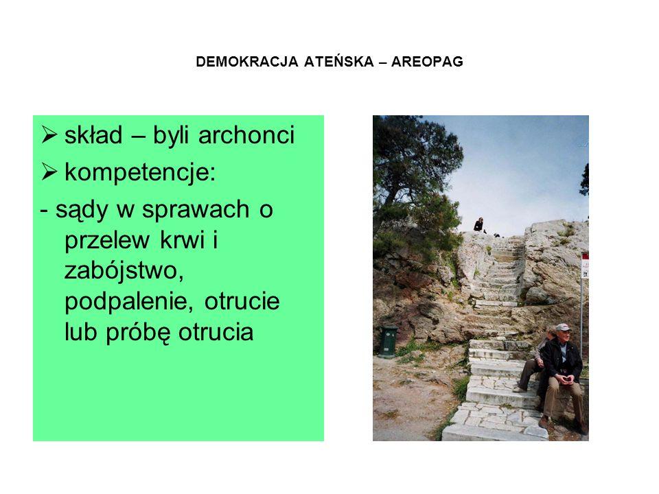 DEMOKRACJA ATEŃSKA – AREOPAG  skład – byli archonci  kompetencje: - sądy w sprawach o przelew krwi i zabójstwo, podpalenie, otrucie lub próbę otrucia