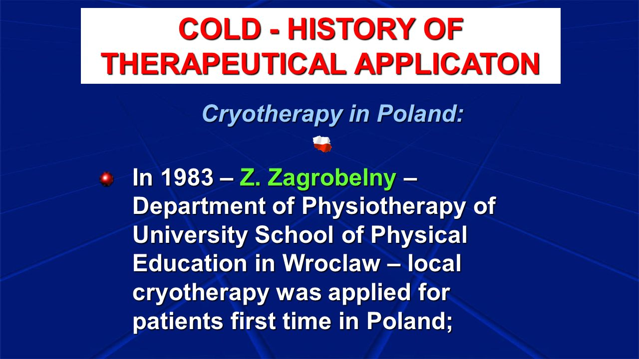 1989 Polish cryochamber (second in Europe, third in the world) Zbigniew Raczkowski –Institute of Low Temperatures and Structural Investigations of the Polish Scientific Academy in Wroclaw; the creator of the first Polish cryochamber Cryotherapy in Poland: COLD - HISTORY OF THERAPEUTICAL APPLICATON
