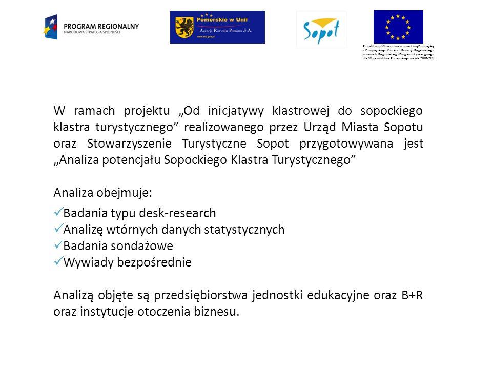 """Projekt współfinansowany przez Unię Europejską z Europejskiego Funduszu Rozwoju Regionalnego w ramach Regionalnego Programu Operacyjnego dla Województwa Pomorskiego na lata 2007-2013 W ramach projektu """"Od inicjatywy klastrowej do sopockiego klastra turystycznego realizowanego przez Urząd Miasta Sopotu oraz Stowarzyszenie Turystyczne Sopot przygotowywana jest """"Analiza potencjału Sopockiego Klastra Turystycznego Analiza obejmuje: Badania typu desk-research Analizę wtórnych danych statystycznych Badania sondażowe Wywiady bezpośrednie Analizą objęte są przedsiębiorstwa jednostki edukacyjne oraz B+R oraz instytucje otoczenia biznesu."""