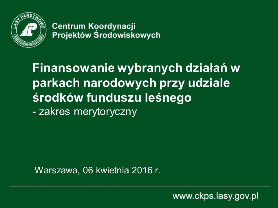 Finansowanie wybranych działań w parkach narodowych przy udziale środków funduszu leśnego - zakres merytoryczny Warszawa, 06 kwietnia 2016 r.