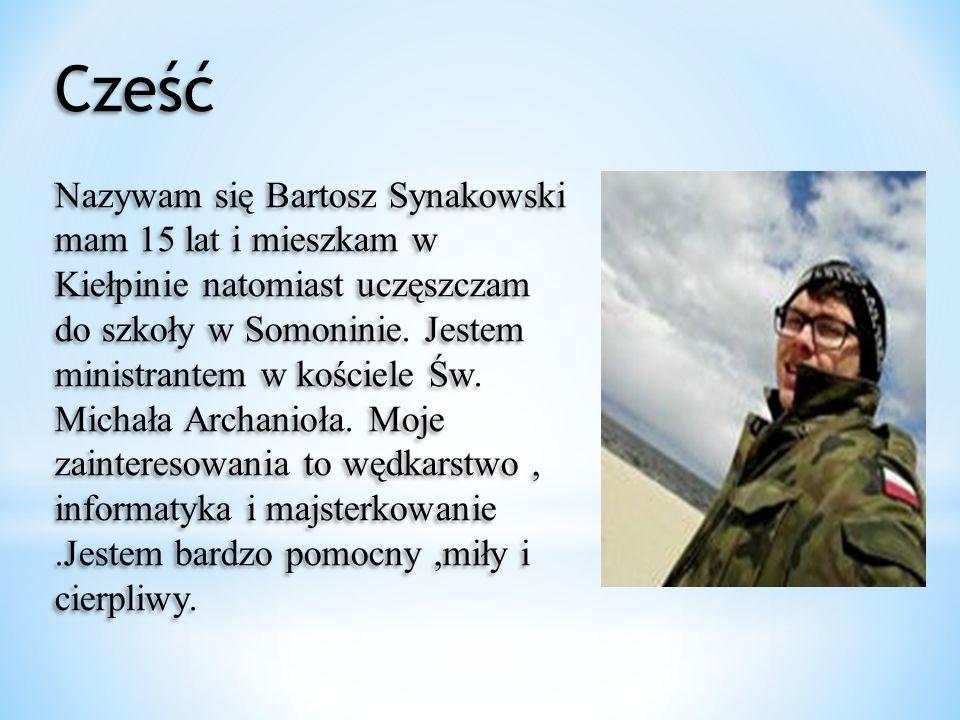 Cześć Nazywam się Bartosz Synakowski mam 15 lat i mieszkam w Kiełpinie natomiast uczęszczam do szkoły w Somoninie. Jestem ministrantem w kościele Św.