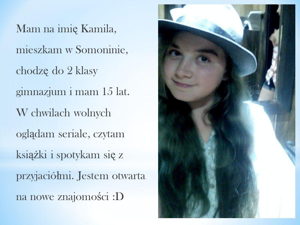Mam na imi ę Kamila, mieszkam w Somoninie, chodz ę do 2 klasy gimnazjum i mam 15 lat. W chwilach wolnych ogl ą dam seriale, czytam ksi ąż ki i spotyka