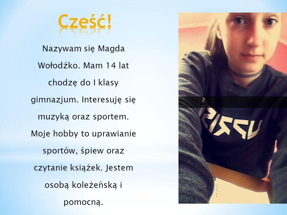 Nazywam się Magda Wołodźko. Mam 14 lat chodzę do I klasy gimnazjum. Interesuję się muzyką oraz sportem. Moje hobby to uprawianie sportów, śpiew oraz c