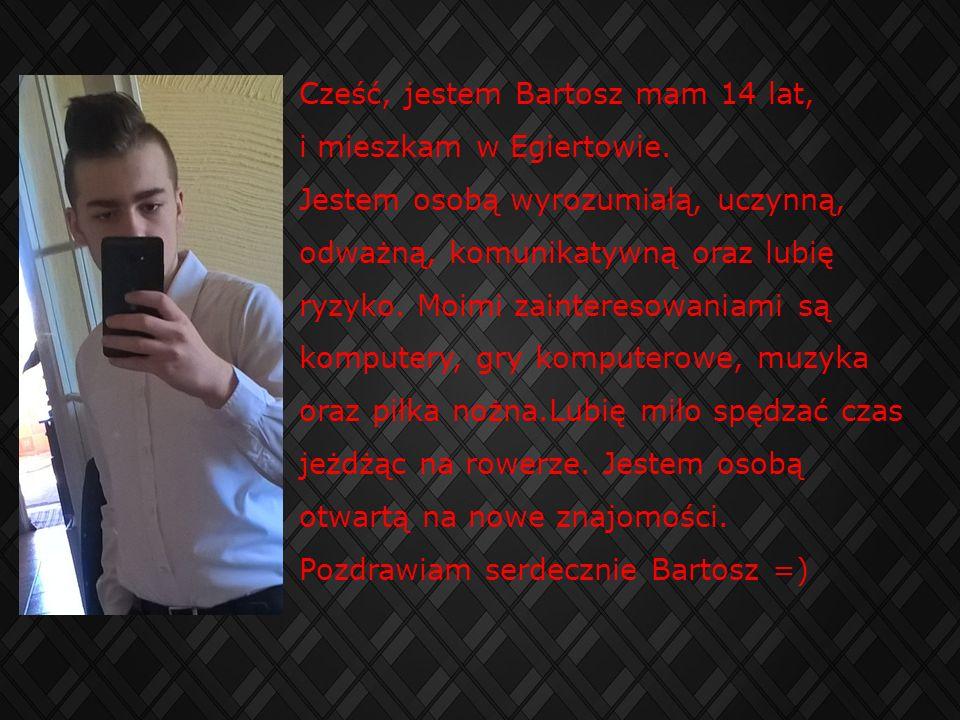 Cześć, jestem Bartosz mam 14 lat, i mieszkam w Egiertowie. Jestem osobą wyrozumiałą, uczynną, odważną, komunikatywną oraz lubię ryzyko. Moimi zaintere